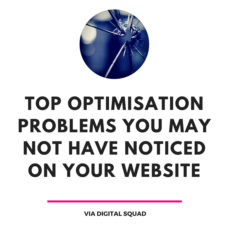 TOP OPTIMISATION PROBLEMS YOU MAY NOT HAVE NOTICED ON YOUR WEBSITE